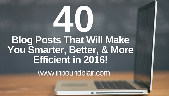 40 Blog Posts That Will Make You Smarter, Better, More Efficient in 2016….(